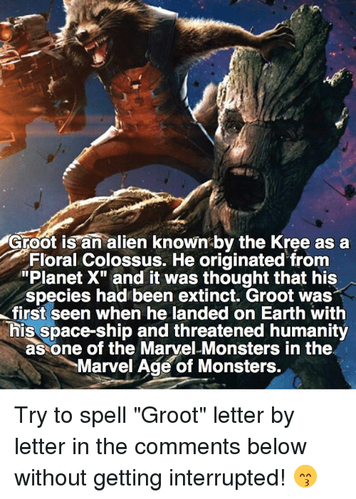 """kree: Groot is an alien known by the Kree as a  Floral Colossus. He originated from  """"Planet X"""" and it was thought that his  species had been extinct. Groot was  first seen when he landed on Earth with  This space-ship and threatened humanity  as one of the Marvel Monsters in the  Marvel Age of Monsters. Try to spell """"Groot"""" letter by letter in the comments below without getting interrupted! 😙"""