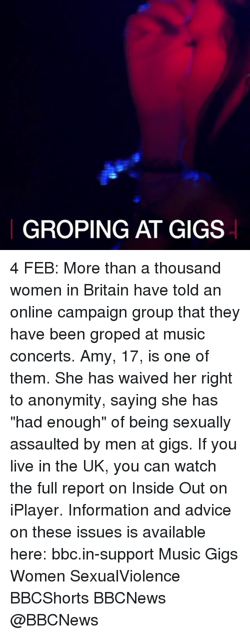 "groping: GROPING AT GIGS 4 FEB: More than a thousand women in Britain have told an online campaign group that they have been groped at music concerts. Amy, 17, is one of them. She has waived her right to anonymity, saying she has ""had enough"" of being sexually assaulted by men at gigs. If you live in the UK, you can watch the full report on Inside Out on iPlayer. Information and advice on these issues is available here: bbc.in-support Music Gigs Women SexualViolence BBCShorts BBCNews @BBCNews"