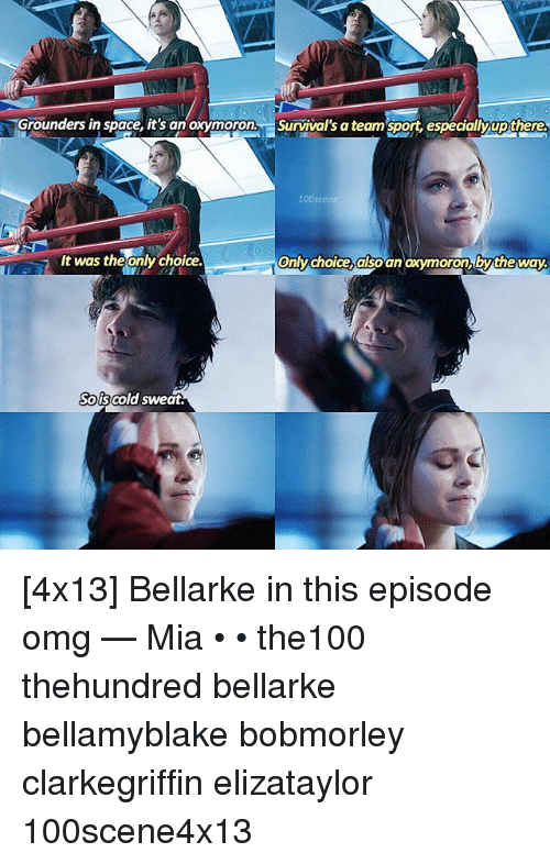 Oxymorons: Grounders in space, it's an oxymoron, Survival's a team sport, especialy up there.  only choice also an oxymoron by the way.  It was theonly choice.  Sols cold sweat. [4x13] Bellarke in this episode omg — Mia • • the100 thehundred bellarke bellamyblake bobmorley clarkegriffin elizataylor 100scene4x13