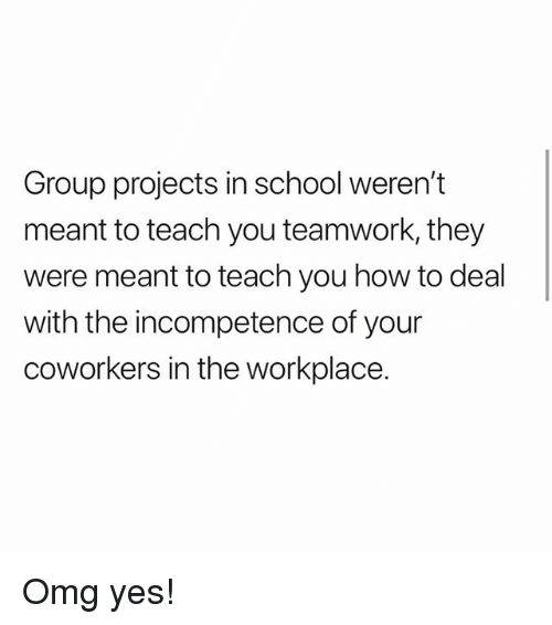 incompetence: Group projects in school weren't  meant to teach you teamwork, they  were meant to teach you how to deal  with the incompetence of your  coworkers in the workplace. Omg yes!