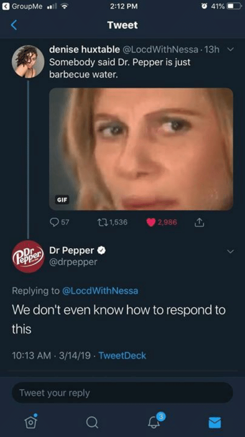 Nessa: GroupMe l  2:12 PM  41%  Tweet  denise huxtable @LocdWithNessa 13h  Somebody said Dr. Pepper is just  barbecue water.  GIF  57  t1,536  2,986  Dr Pepper  @drpepper  Pepper  Replying to @LocdWith Nessa  We don't even know how to respond to  this  10:13 AM 3/14/19 TweetDeck  Tweet your reply