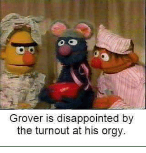 grover: Grover is disappointed by  the turnout at his orgy.
