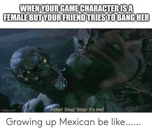 Mexican: Growing up Mexican be like……