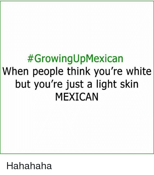 Growing Up Mexican:  #Growing up Mexican  When people think you're white  but you're just a light skin  MEXICAN Hahahaha