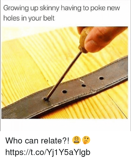 poke: Growing up skinny having to poke new  holes in your belt Who can relate?! 😩🤔 https://t.co/Yj1Y5aYlgb