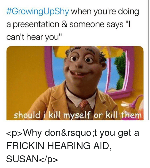 "Don, Why, and Them:  #GrowingUpShy when you're doing  a presentation & someone says ""I  can't hear you""  should i kill myself or kill them <p>Why don't you get a FRICKIN HEARING AID, SUSAN</p>"