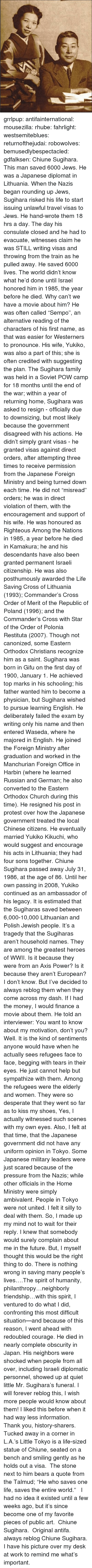 """the commander: grrlpup: antifainternational:  mousezilla:  rhube:  fahrlight:  westsemiteblues:  returnofthejudai:  robowolves:  bemusedlybespectacled:  gdfalksen:  Chiune Sugihara. This man saved 6000 Jews. He was a Japanese diplomat in Lithuania. When the Nazis began rounding up Jews, Sugihara risked his life to start issuing unlawful travel visas to Jews. He hand-wrote them 18 hrs a day. The day his consulate closed and he had to evacuate, witnesses claim he was STILL writing visas and throwing from the train as he pulled away. He saved 6000 lives. The world didn't know what he'd done until Israel honored him in 1985, the year before he died.  Why can't we have a movie about him?  He was often called """"Sempo"""", an alternative reading of the characters of his first name, as that was easier for Westerners to pronounce. His wife, Yukiko, was also a part of this; she is often credited with suggesting the plan. The Sugihara family was held in a Soviet POW camp for 18 months until the end of the war; within a year of returning home, Sugihara was asked to resign - officially due to downsizing, but most likely because the government disagreed with his actions. He didn't simply grant visas - he granted visas against direct orders, after attempting three times to receive permission from the Japanese Foreign Ministry and being turned down each time. He did not """"misread"""" orders; he was in direct violation of them, with the encouragement and support of his wife. He was honoured as Righteous Among the Nations in 1985, a year before he died in Kamakura; he and his descendants have also been granted permanent Israeli citizenship. He was also posthumously awarded the Life Saving Cross of Lithuania (1993); Commander's Cross Order of Merit of the Republic of Poland (1996); and the Commander's Cross with Star of the Order of Polonia Restituta (2007). Though not canonized, some Eastern Orthodox Christians recognize him as a saint. Sugihara was born in Gifu on the first day of 1900, Jan"""
