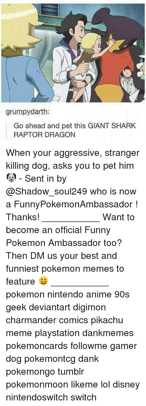 Funniest Pokemon: grumpydarth:  Go ahead and pet this GIANT SHARK  RAPTOR DRAGON When your aggressive, stranger killing dog, asks you to pet him 🐶 - Sent in by @Shadow_soul249 who is now a FunnyPokemonAmbassador ! Thanks! ___________ Want to become an official Funny Pokemon Ambassador too? Then DM us your best and funniest pokemon memes to feature 😀 ___________ pokemon nintendo anime 90s geek deviantart digimon charmander comics pikachu meme playstation dankmemes pokemoncards followme gamer dog pokemontcg dank pokemongo tumblr pokemonmoon likeme lol disney nintendoswitch switch
