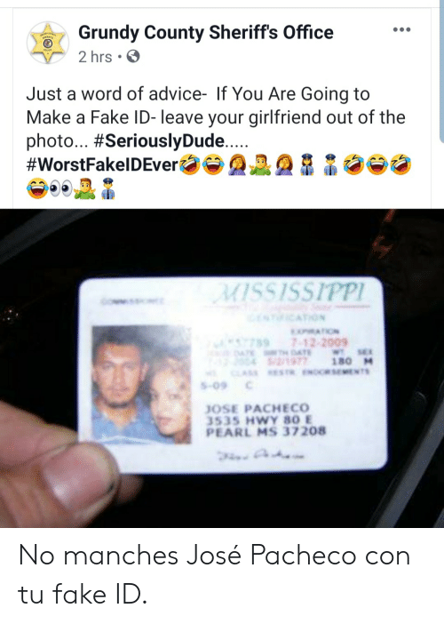 Mississippi: Grundy County Sheriff's Office  2 hrs  Just a word of advice- If You Are Going to  Make a Fake ID- leave your girlfriend out of the  photo... #SeriouslyDude....  #WorstFakelDEver  MISSISSIPPI  NICATION  MATION  7897-12-2009  4TE DAE  2/1977  CLASS ESTR.ENORSEMENTS  WT SE  180 M  S-09  JOSE PACHECO  3535 HWY 80 E  PEARL MS 37208 No manches José Pacheco con tu fake ID.