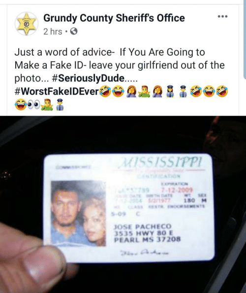 pearl: Grundy County Sheriffs Office  2 hrs.  Just a word of advice- If You Are Going to  Make a Fake ID- leave your girlfriend out of the  photo... #SeriouslyDude...  #WorstFakelDEver  MISSISSIPPI  ICATION  XATION  7897-12-2009  ATE AE  S/2/1977  WTSE  180 M  CLAS ESTR ENOCRSEMENTS  S-09  JOSE PACHECO  3535 HWY 80 E  PEARL MS 37208