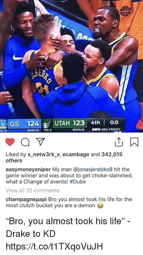 "Game Winner: GS 124 UTAH 123 4th o.o  O: O  BONUS TO:2  BONUS  NBA FRIDAY  Liked by x-netw3rk.Х, ecambage and 342,015  others  easymoneysniper My man @jonasjerebko8 hit the  game winner and was about to get choke-slammed,  what a change of events! #Dubs  View all 25 comments  champagnepapi Bro you almost took his life for the  most clutch bucket you are a demon ""Bro, you almost took his life"" - Drake to KD https://t.co/t1TXqoVuJH"