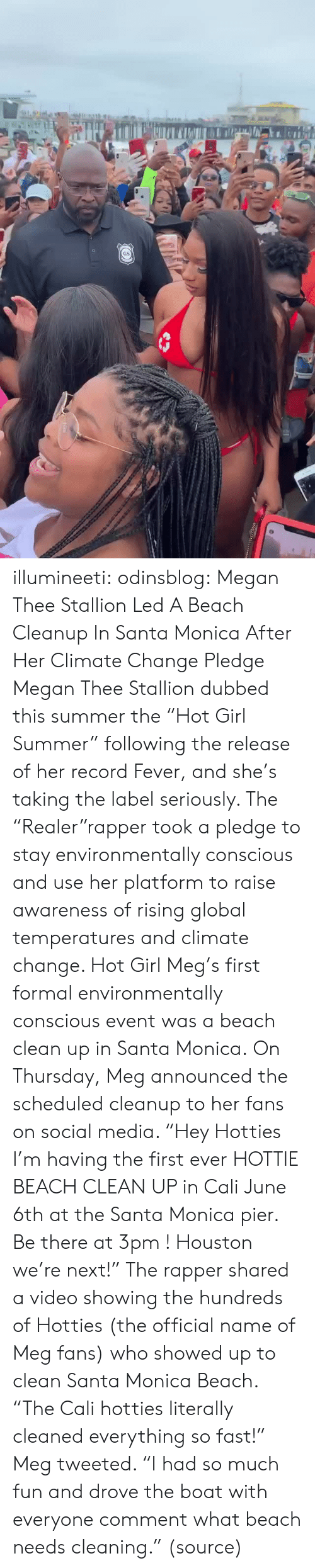 "cali: GS illumineeti: odinsblog:    Megan Thee Stallion Led A Beach Cleanup In Santa Monica After Her Climate Change Pledge Megan Thee Stallion dubbed this summer the ""Hot Girl Summer"" following the release of her record Fever, and she's taking the label seriously. The ""Realer""rapper took a pledge to stay environmentally conscious and use her platform to raise awareness of rising global temperatures and climate change. Hot Girl Meg's first formal environmentally conscious event was a beach clean up in Santa Monica. On Thursday, Meg announced the scheduled cleanup to her fans on social media. ""Hey Hotties I'm having the first ever HOTTIE BEACH CLEAN UP in Cali June 6th at the Santa Monica pier. Be there at 3pm ! Houston we're next!"" The rapper shared a video showing the hundreds of Hotties (the official name of Meg fans) who showed up to clean Santa Monica Beach. ""The Cali hotties literally cleaned everything so fast!"" Meg tweeted. ""I had so much fun and drove the boat with everyone comment what beach needs cleaning."" (source)"