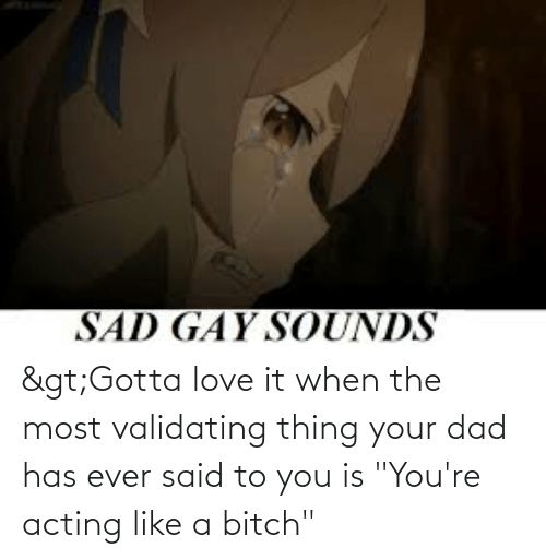 """Acting: >Gotta love it when the most validating thing your dad has ever said to you is """"You're acting like a bitch"""""""