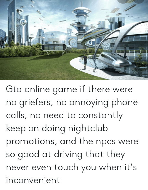 Calls: Gta online game if there were no griefers, no annoying phone calls, no need to constantly keep on doing nightclub promotions, and the npcs were so good at driving that they never even touch you when it's inconvenient