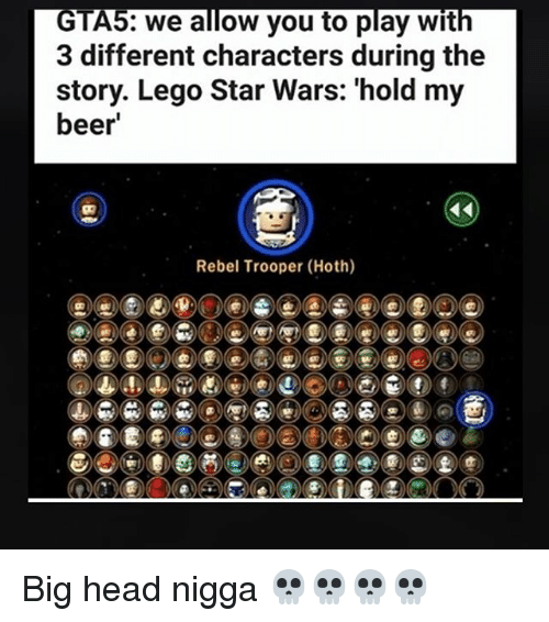 big head: GTAS: we allow you to play with  3 different characters during the  story. Lego Star Wars: 'hold my  beer  Rebel Trooper (Hoth) Big head nigga 💀💀💀💀