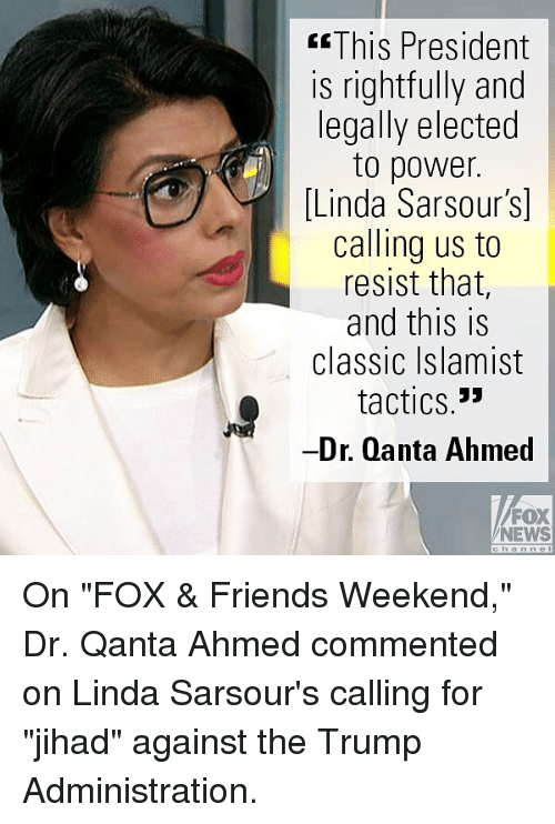 """Friends, Memes, and News: GThis President  is rightfully and  legally elected  to power.  [Linda Sarsours]  calling us to  resist that  and this is  classic Islamist  tactics.*  -Dr. Qanta Ahmed  FOX  NEWS  cha n ne I On """"FOX & Friends Weekend,"""" Dr. Qanta Ahmed commented on Linda Sarsour's calling for """"jihad"""" against the Trump Administration."""