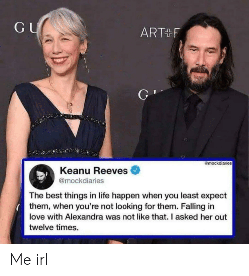 Life, Love, and Best: GU  ART F  mockdiaries  Keanu Reeves  @mockdiaries  The best things in life happen when you least expect  them, when you're not looking for them. Falling in  love with Alexandra was not like that. I asked her out  twelve times. Me irl