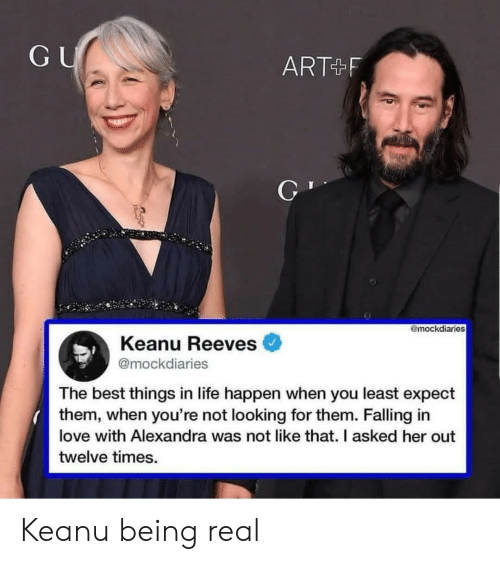 Being Real: GU  ART+F  @mockdiaries  Keanu Reeves  @mockdiaries  The best things in life happen when you least expect  them, when you're not looking for them. Falling in  love with Alexandra was not like that. I asked her out  twelve times. Keanu being real