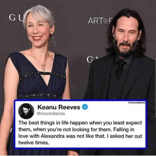 Life, Love, and Best: GU  ART+F  @mockdiaries  Keanu Reeves  @mockdiaries  The best things in life happen when you least expect  them, when you're not looking for them. Falling in  love with Alexandra was not like that. I asked her out  twelve times.