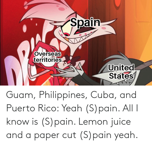 Cuba: Guam, Philippines, Cuba, and Puerto Rico: Yeah (S)pain. All I know is (S)pain. Lemon juice and a paper cut (S)pain yeah.