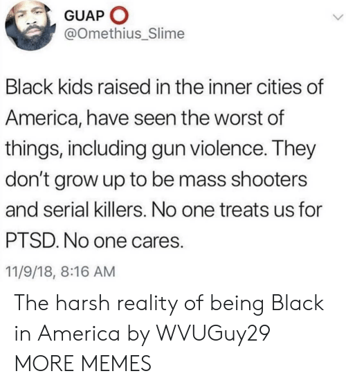 America, Dank, and Memes: GUAP O  @Omethius_Slime  Black kids raised in the inner cities of  America, have seen the worst of  things, including gun violence. They  don't grow up to be mass shooters  and serial killers. No one treats us for  PTSD. No one cares.  11/9/18, 8:16 AM The harsh reality of being Black in America by WVUGuy29 MORE MEMES