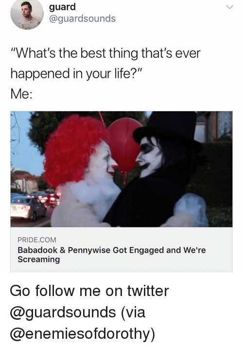 "Dank, Life, and Twitter: guard  @guardsounds  ""What's the best thing that's ever  happened in your life?  Me:  PRIDE.COM  Babadook & Pennywise Got Engaged and We're  Screaming Go follow me on twitter @guardsounds (via @enemiesofdorothy)"