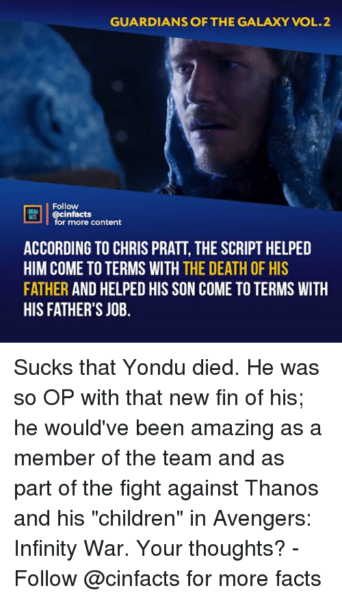 "Children, Chris Pratt, and Facts: GUARDIANS OF THE GALAXY VOL.2  Follow  @cinfacts  ACTS  for more content  ACCORDING TO CHRIS PRATT, THE SCRIPT HELPED  HIM COME TO TERMS WITH THE DEATH OF HIS  FATHER AND HELPED HIS SON COME TO TERMS WITH  HIS FATHER'S JOB. Sucks that Yondu died. He was so OP with that new fin of his; he would've been amazing as a member of the team and as part of the fight against Thanos and his ""children"" in Avengers: Infinity War. Your thoughts?⠀ -⠀ Follow @cinfacts for more facts"