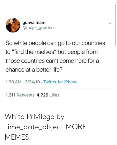 "White Privilege: guava mami  @mujer_goddess  So white people can go to our countries  to ""find themselves"" but people from  those countries can't come here for a  chance at a better life?  1:30 AM.3/24/19 Twitter for iPhone  1,311 Retweets 4,725 Likes White Privilege by time_date_object MORE MEMES"