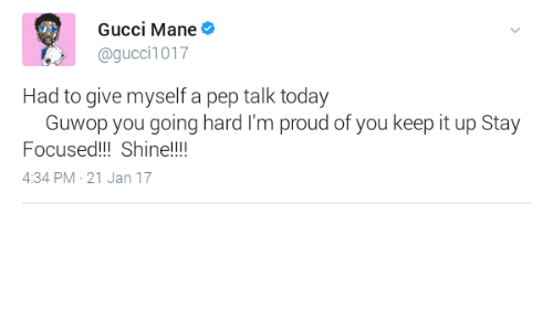 going hard: Gucci Mane  @gucci1017  Had to give myself a pep talk today  Guwop you going hard I'm proud of you keep it up Stay  Focused!!!Shine!!!  4:34 PM-21 Jan 17