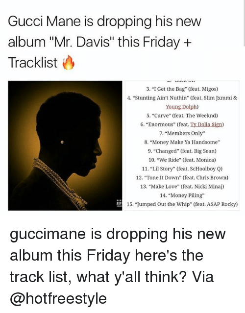 "Thinked: Gucci Mane is dropping his new  album ""Mr. Davis"" this Friday +  Tracklist  3. ""I Get the Bag"" (feat. Migos)  4. ""Stunting Ain't Nuthin"" (feat. Slim Jxmmi &  Young Dolph)  5. ""Curve"" (feat. The Weeknd)  6. ""Enormous"" (feat. Ty Dolla Sign)  7, ""Members Only""  8. ""Money Make Ya Handsome  9. ""Changed"" (feat. Big Sean)  10. ""We Ride"" (feat. Monica)  11. ""Lil Story"" (feat. ScHoolboy Q)  12. ""Tone t Down"" (feat. Chris Brown)  13, ""Make Love"" (feat. Nicki Minaj)  14. ""Money Piling  15. ""Jumped Out the Whip"" (feat. ASAP Rocky) guccimane is dropping his new album this Friday here's the track list, what y'all think? Via @hotfreestyle"