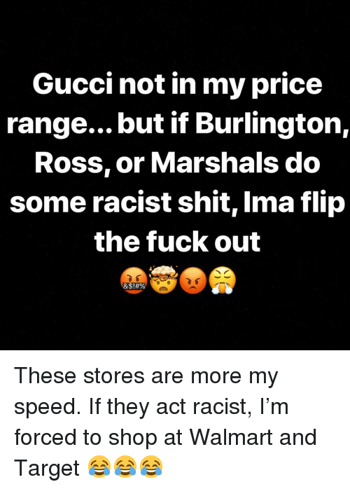 Gucci, Memes, and Shit: Gucci not in my price  range... but if Burlington,  Ross, or Marshals do  some racist shit, Ima flip  the fuck out These stores are more my speed. If they act racist, I'm forced to shop at Walmart and Target 😂😂😂