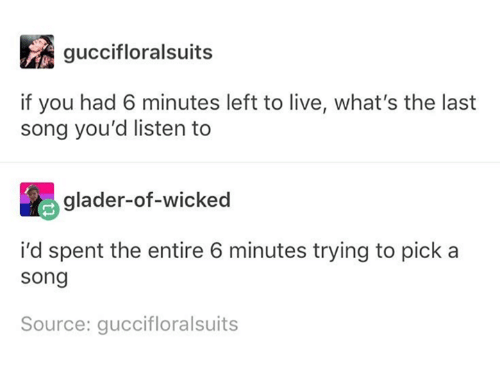 Live, Wicked, and Humans of Tumblr: guccifloralsuits  if you had 6 minutes left to live, what's the last  song you'd listen to  glader-of-wicked  i'd spent the entire 6 minutes trying to pick a  song  Source: guccifloralsuits
