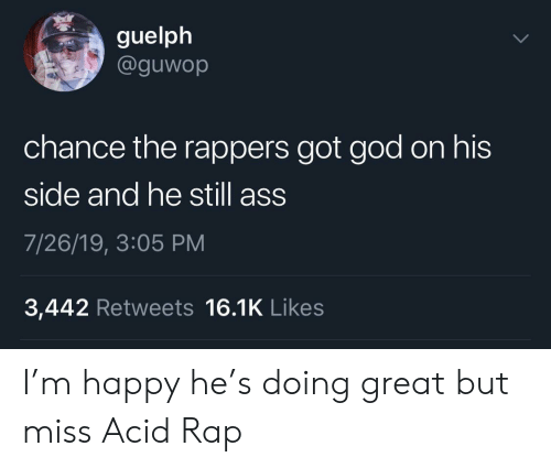 acid: guelph  @guwop  chance the rappers got god on his  side and he still ass  7/26/19, 3:05 PM  3,442 Retweets 16.1K Likes I'm happy he's doing great but miss Acid Rap