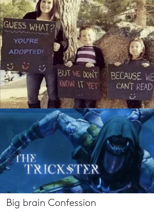 Brain, Guess, and Trickster: GUESS WHAT?  YOU'RE  ADOPTED!  BUT WE DONT  KNOW IT YET  BECAUSE WE  CANT READ  CR  THE  TRICKSTER Big brain Confession