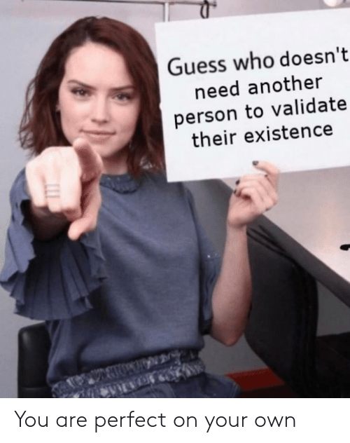 Guess Who: Guess who doesn't  need another  person to validate  their existence You are perfect on your own