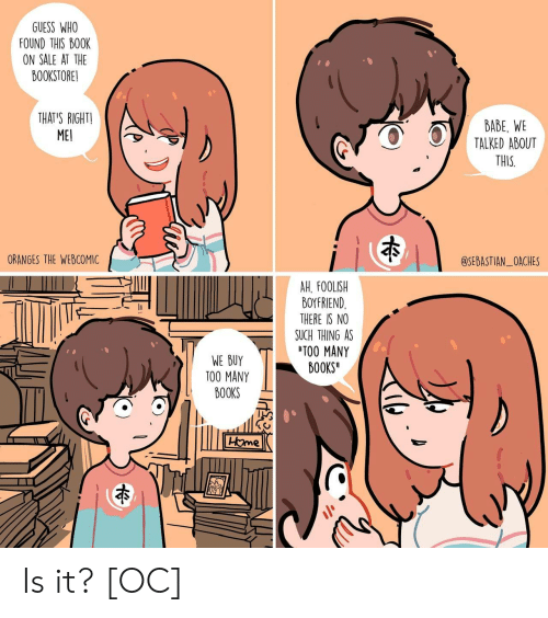 foolish: GUESS WHO  FOUND THIS BO0K  ON SALE AT THE  BOOKSTORE!  THAT'S RIGHTI  ME  BABE, WE  TALKED ABOUT  THIS  ORANGES THE WEBCOMIC  @SEBASTIAN_OACHES  AH. FOOLISH  BOYFRIEND  THERE IS NO  SUCH THING AS  TOO MANY  BOOKS  WE BUY  TOO MANY  BOOKS Is it? [OC]