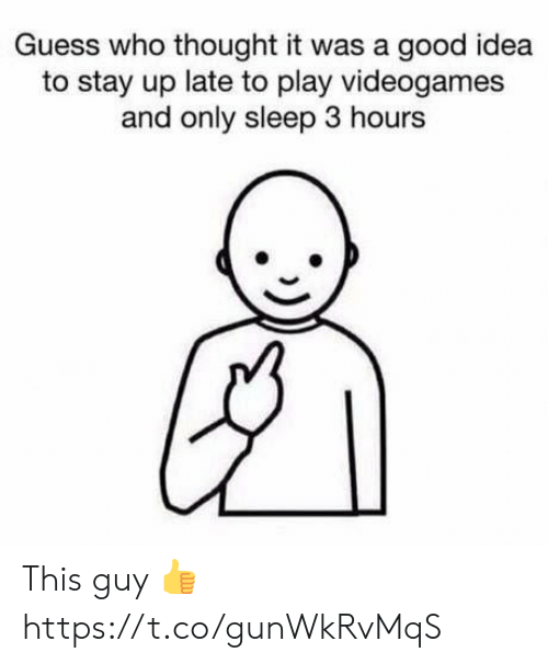 stay up: Guess who thought it was a good idea  to stay up late to play videogames  and only sleep 3 hours This guy 👍 https://t.co/gunWkRvMqS
