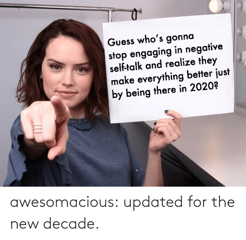 realize: Guess who's gonna  stop engaging in negative  self-talk and realize they  make everything better just  by being there in 2020? awesomacious:  updated for the new decade.