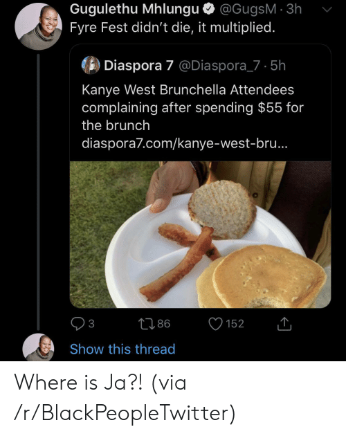 Kanye West: Gugulethu Mhlungu @GugsM 3h  Fyre Fest didn't die, it multiplied.  Diaspora 7 @Diaspora_7 5h  Kanye West Brunchella Attendees  complaining after spending $55 for  the brunch  diaspora7.com/kanye-west-bru..  86  152  3  Show this thread Where is Ja?! (via /r/BlackPeopleTwitter)