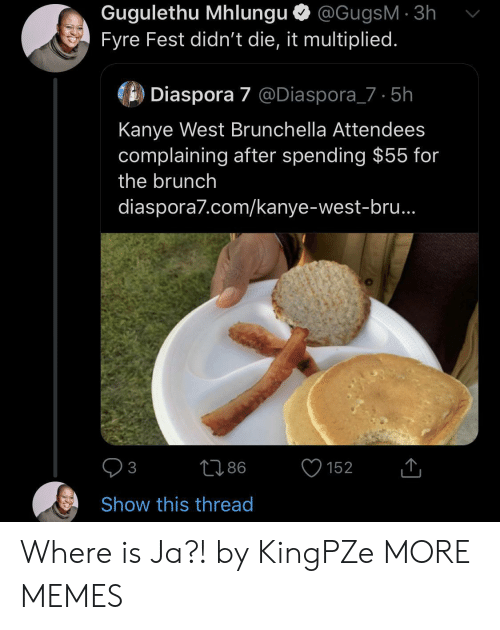 Kanye West: Gugulethu Mhlungu @GugsM 3h  Fyre Fest didn't die, it multiplied.  Diaspora 7 @Diaspora_7 5h  Kanye West Brunchella Attendees  complaining after spending $55 for  the brunch  diaspora7.com/kanye-west-bru..  86  152  3  Show this thread Where is Ja?! by KingPZe MORE MEMES