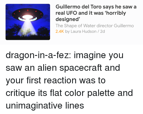 Color Palette: Guillermo del Toro says he saw a  real UFO and it was 'horribly  designed'  The Shape of Water director Guillermo  2.4K by Laura Hudson/2d dragon-in-a-fez: imagine you saw an alien spacecraft and your first reaction was to critique its flat color palette and unimaginative lines