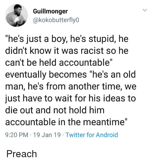 "In The Meantime: Guillmonger  @kokobutterfly0  ""he's just a boy, he's stupid, hee  didn't know it was racist so he  can't be held accountable""  eventually becomes ""he's an old  man, he's from another time, we  just have to wait for his ideas to  die out and not hold him  accountable in the meantime""  9:20 PM 19 Jan 19 Twitter for Android Preach"