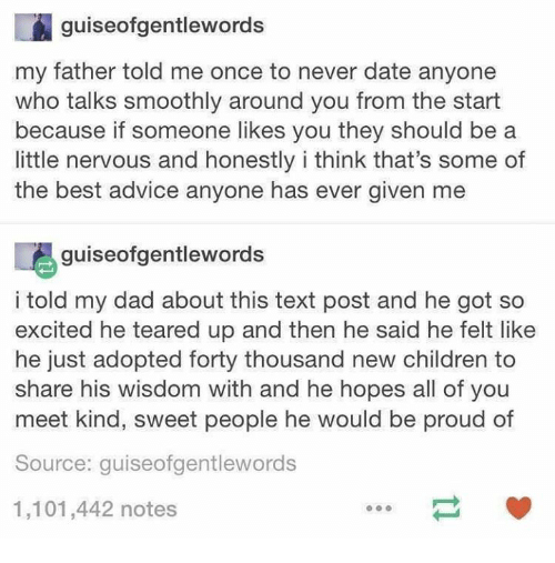Teared Up: guiseofgentlewords  my father told me once to never date anyone  who talks smoothly around you from the start  because if someone likes you they should be a  little nervous and honestly i think that's some of  the best advice anyone has ever given me  喝guiseofgentlewords  i told my dad about this text post and he got so  excited he teared up and then he said he felt like  he just adopted forty thousand new children to  share his wisdom with and he hopes all of you  meet kind, sweet people he would be proud of  Source: guiseofgentlewords  1,101,442 notes