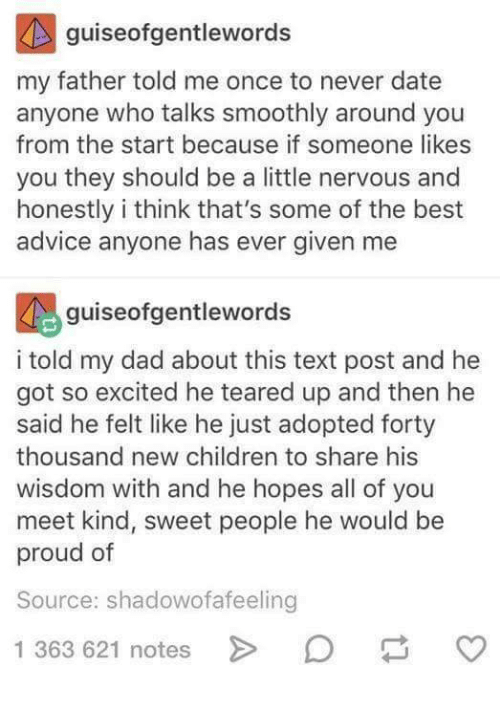 Teared Up: guiseofgentlewords  my father told me once to never date  anyone who talks smoothly around you  from the start because if someone likes  you they should be a little nervous and  honestly i think that's some of the best  advice anyone has ever given me  guiseofgentlewords  i told my dad about this text post and he  got so excited he teared up and then he  said he felt like he just adopted forty  thousand new children to share his  wisdom with and he hopes all of you  meet kind, sweet people he would be  proud of  Source: shadowofafeeling  1 363 621 notes  O