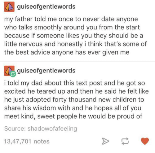Teared Up: guiseofgentlewords  my father told me once to never date anyone  who talks smoothly around you from the start  because if someone likes you they should be a  little nervous and honestly i think that's some of  the best advice anyone has ever given me  guise ofgentlewords  i told my dad about this text post and he got so  excited he teared up and then he said he felt like  he just adopted forty thousand new children to  share his wisdom with and he hopes all of you  meet kind, sweet people he would be proud of  Source: shadowofafeeling  13,47,701 notes
