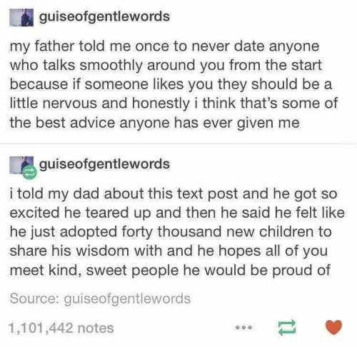 Teared Up: guiseofgentlewords  my father told me once to never date anyone  who talks smoothly around you from the start  because if someone likes you they should be  little nervous and honestly i think that's some of  the best advice anyone has ever given me  guiseofgentlewords  i told my dad about this text post and he got so  excited he teared up and then he said he felt like  he just adopted forty thousand new children to  share his wisdom with and he hopes all of you  meet kind, sweet people he would be proud of  Source: guiseofgentlewords  1,101,442 notes  t1