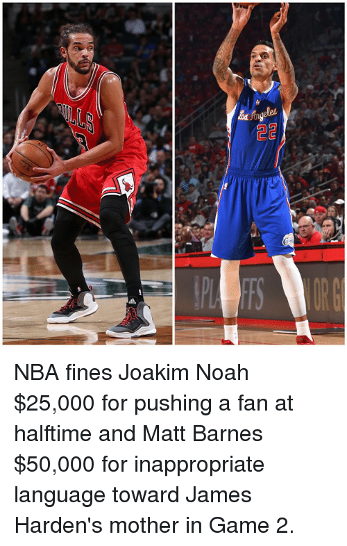 Joakim Noah: Guj  嗡 NBA fines Joakim Noah $25,000 for pushing a fan at halftime and Matt Barnes $50,000 for inappropriate language toward James Harden's mother in Game 2.