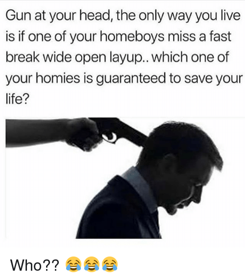 Funny, Head, and Break: Gun at your head, the only way you live  is if one of your homeboys miss a fast  break wide open layup.. which one of  your homies is guaranteed to save your  ife? Who?? 😂😂😂