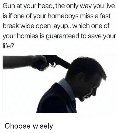 Funny, Head, and Life: Gun at your head, the only way you live  is if one of your homeboys miss a fast  break wide open layup.. which one of  your homies is guaranteed to save your  life? Choose wisely