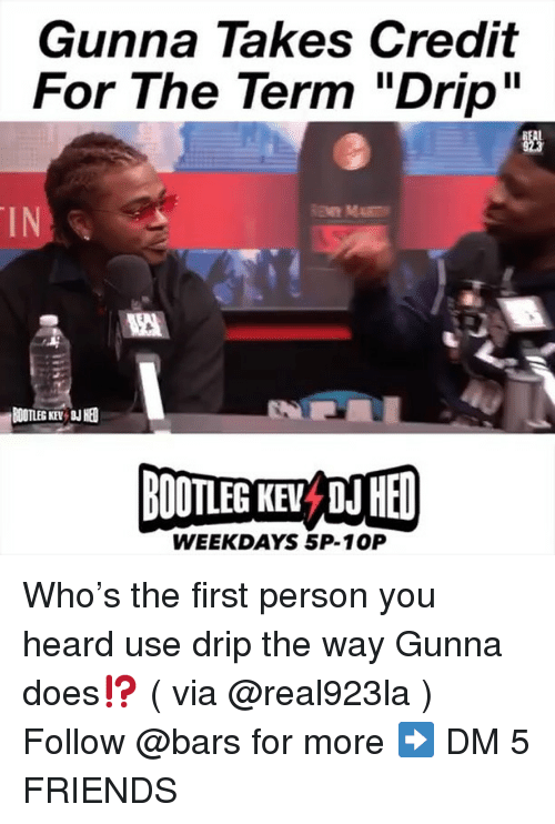 "Bootleg, Friends, and Memes: Gunna Takes Credit  For The Term ""Drip""  IN  BOOTLEG KEY  BOOTLEG KE D HED  WEEKDAYS 5P-10P Who's the first person you heard use drip the way Gunna does⁉️ ( via @real923la ) Follow @bars for more ➡️ DM 5 FRIENDS"